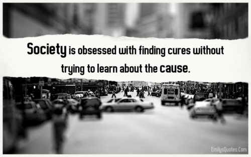 Society is obsessed with finding cures without trying to learn about the cause.