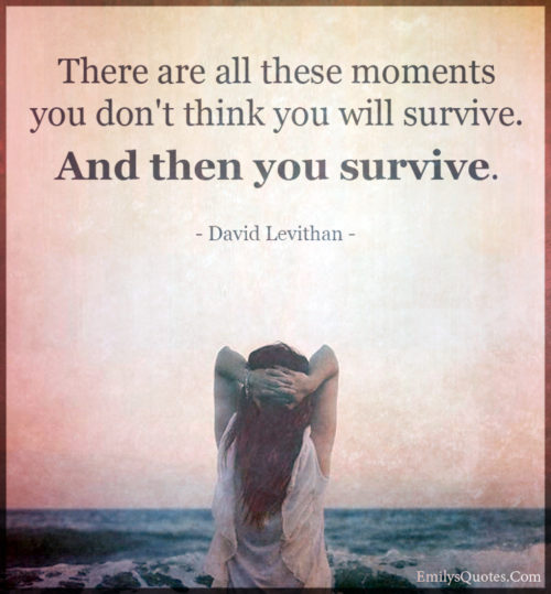 There are all these moments you don't think you will survive.