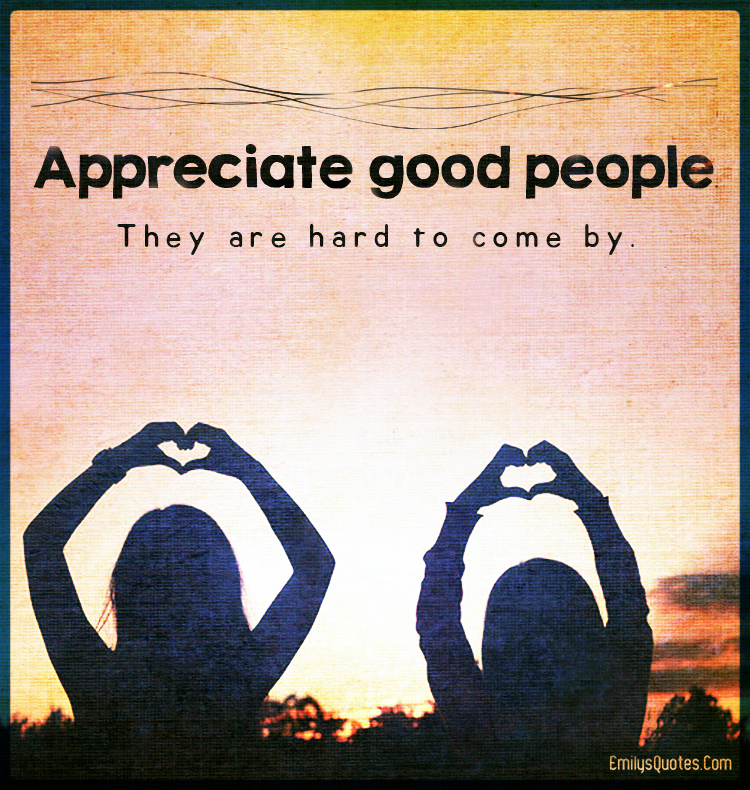 Appreciate good people. They are hard to come by..
