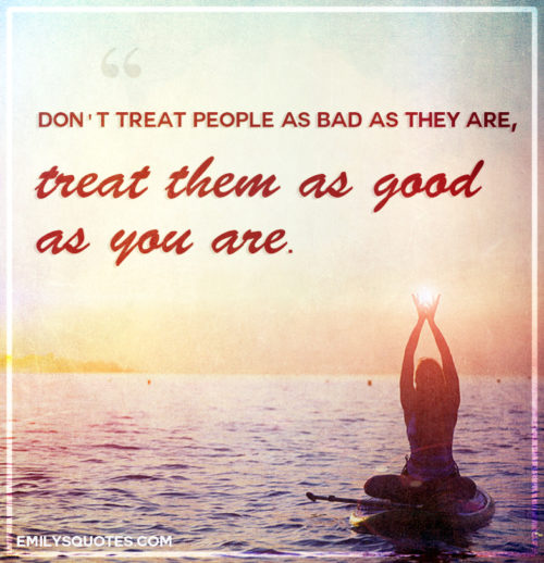 Don't treat people as bad as they are, treat them as good as you are.
