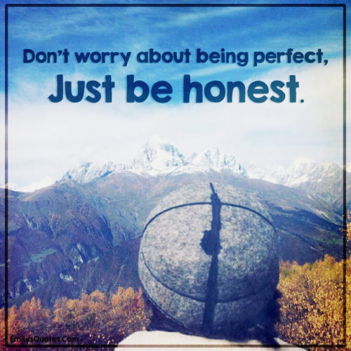 Don't worry about being perfect, Just be honest.