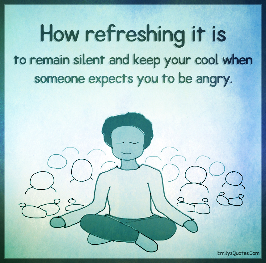 How refreshing it is to remain silent and keep your cool when someone