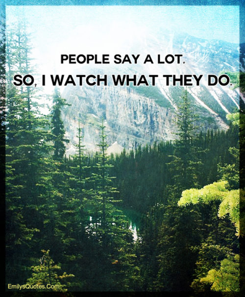 People say a lot. So, I watch what they do.