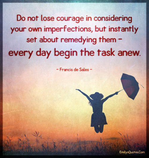 Do not lose courage in considering your own imperfections, but