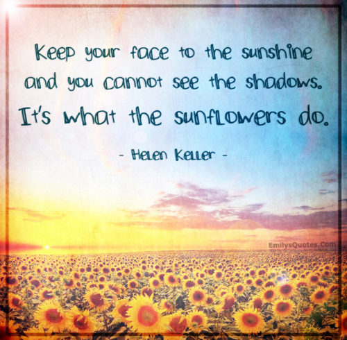 Keep your face to the sunshine and you cannot see the shadows.