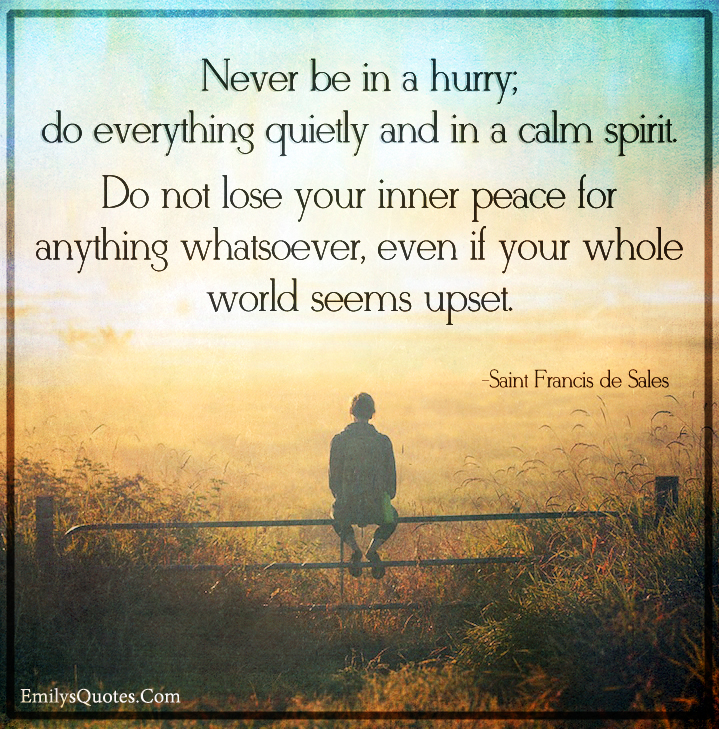 Never be in a hurry; do everything quietly and in a calm spirit. Do not
