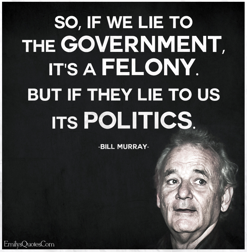 So, if we lie to the government, it's a felony. But if they lie to us its politics.
