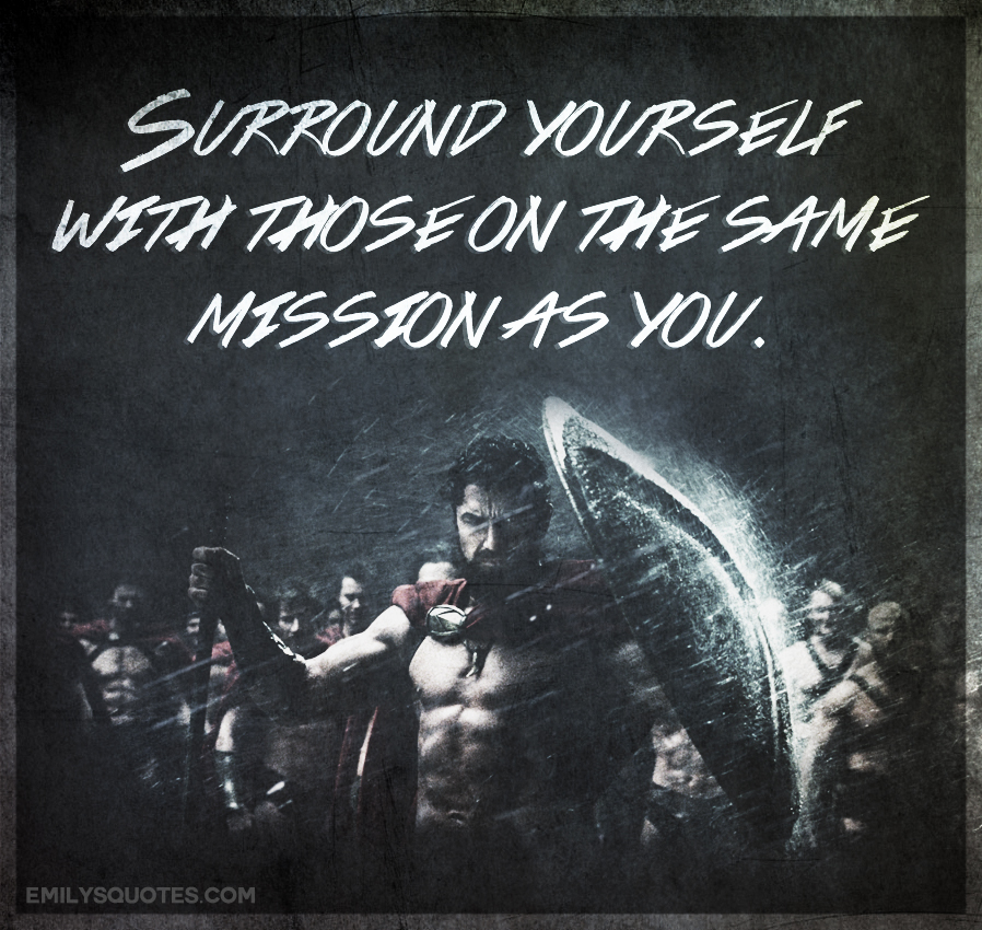 Surround yourself with those on the same mission as you.
