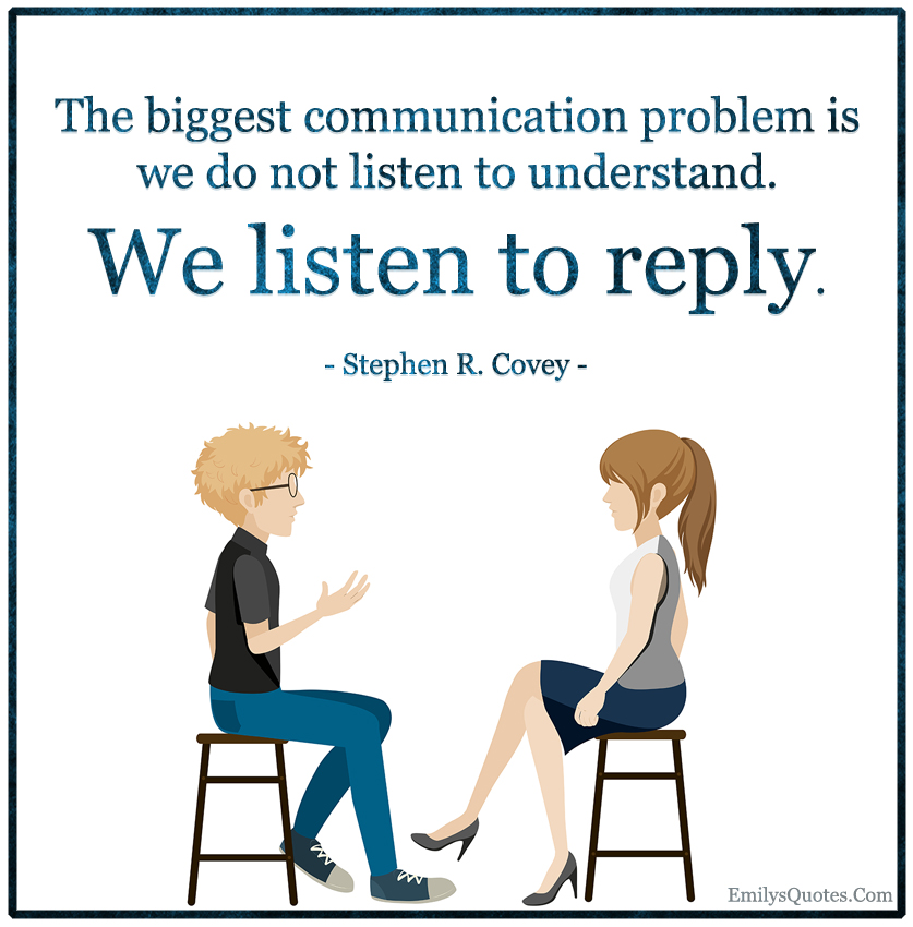 The biggest communication problem is we do not listen to understand