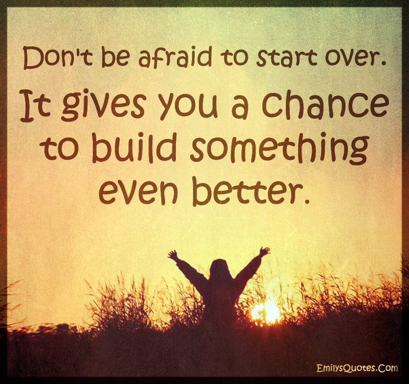 Don't be afraid to start over. It gives you a chance to build something even better.