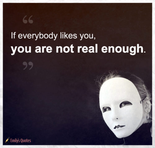 If everybody likes you, you are not real enough.