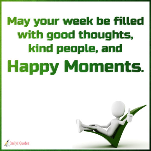 May your week be filled with good thoughts, kind people, and happy moments.