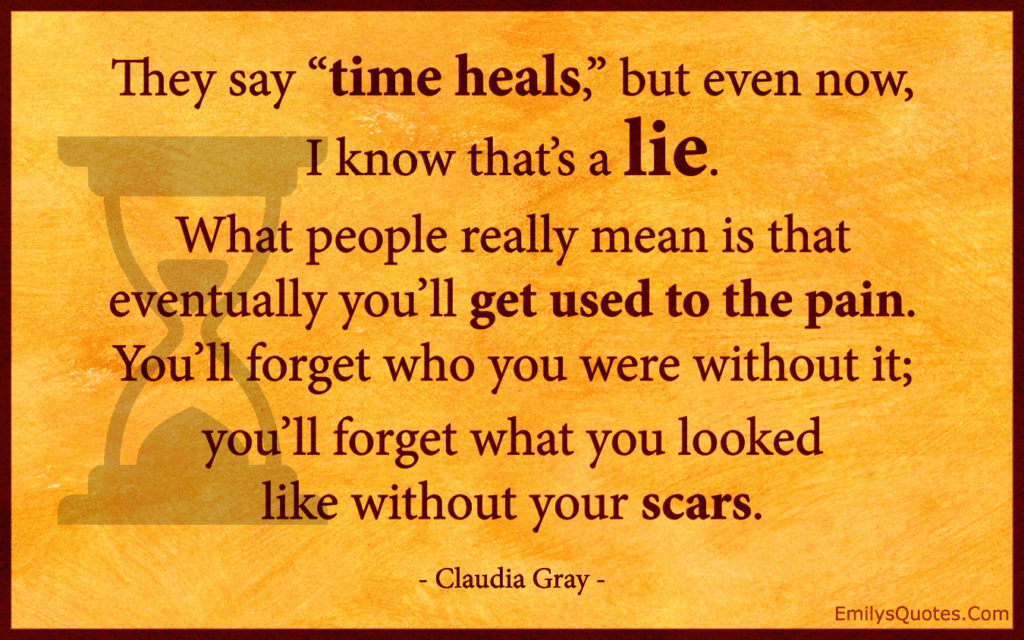 "They say ""time heals,"" but even now, I know that's a lie. What people"