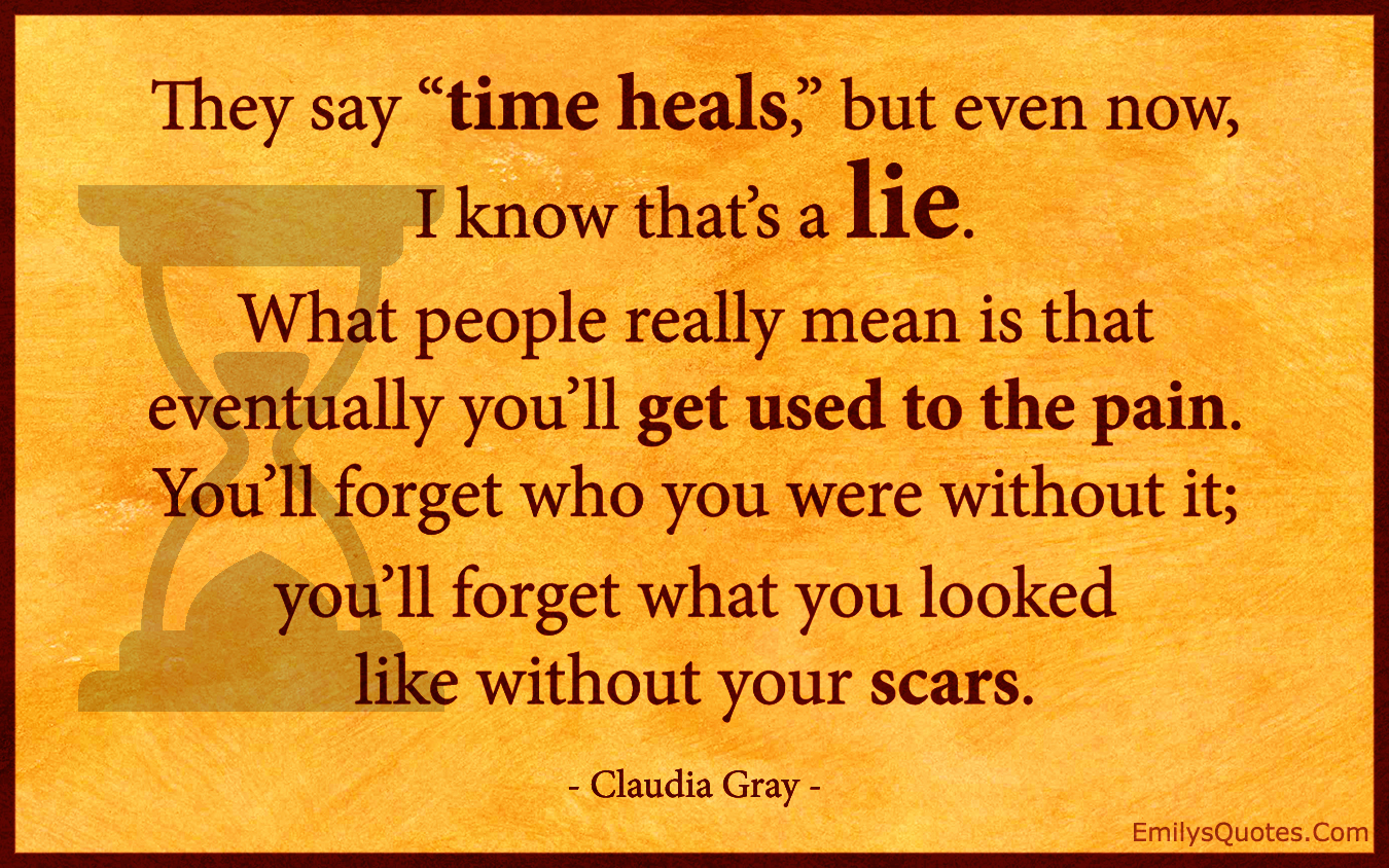 "You Know What They Say Quotes They Say ""time Heals"" But Even Now I Know That's A Liewhat"