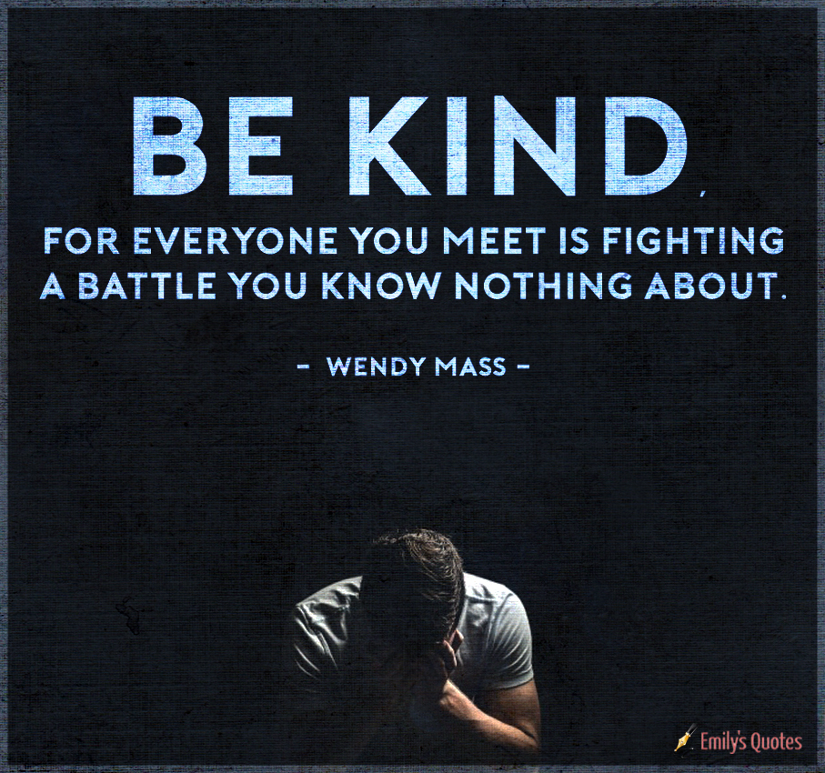 Be kind, for everyone you meet is fighting a battle you know nothing about.