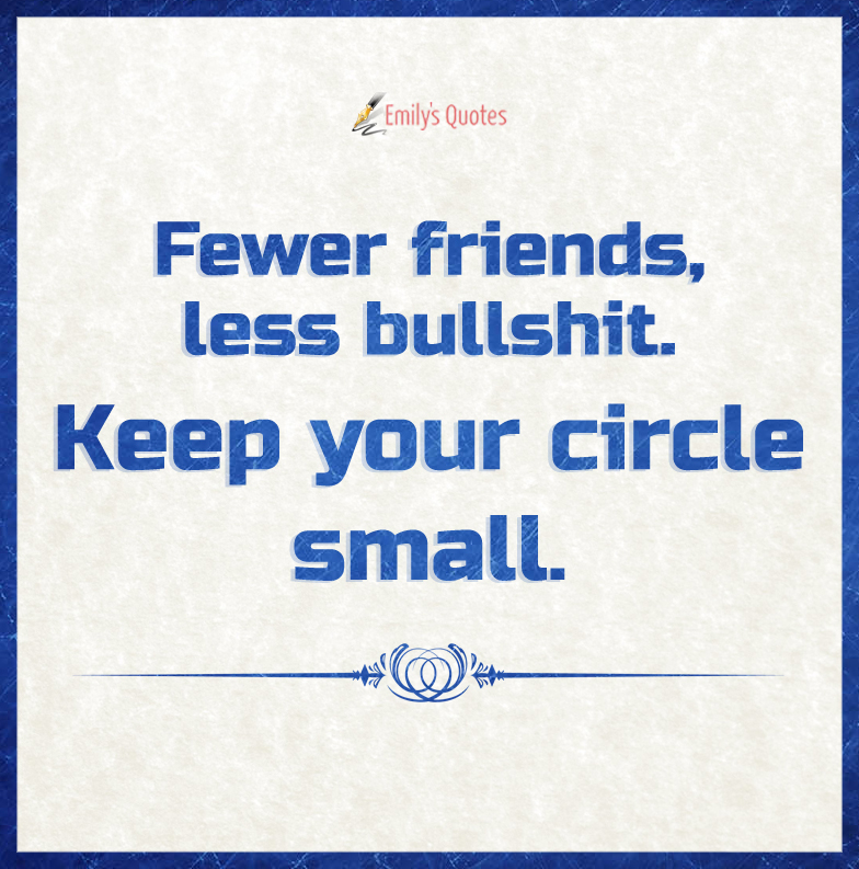 Fewer friends, less bullshit. Keep your circle small.