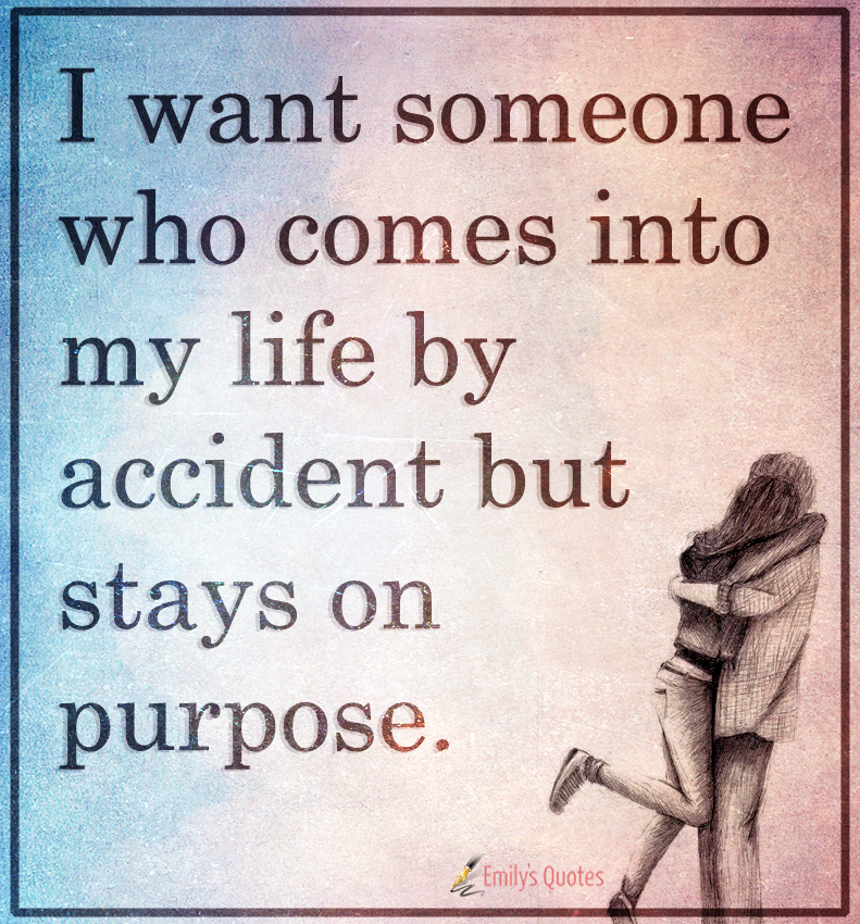 I want someone who comes into my life by accident but stays on purpose.