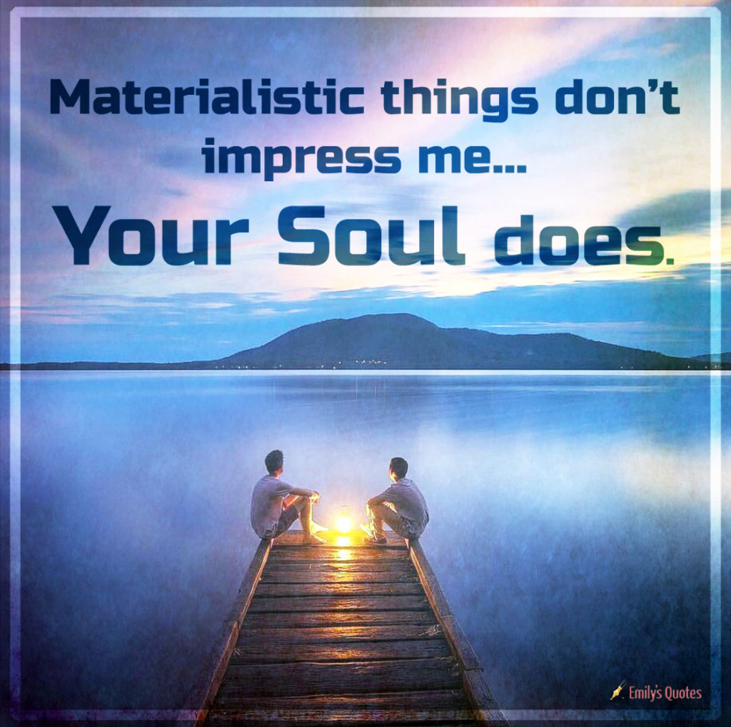 Materialistic things don't impress me… your soul does.