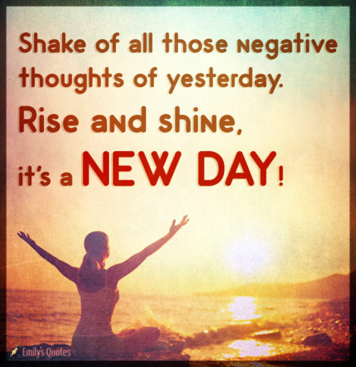 Shake of all those negative thoughts of yesterday. Rise and shine, it's a NEW DAY!