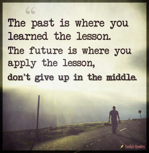 The past is where you learned the lesson. The future is where you apply