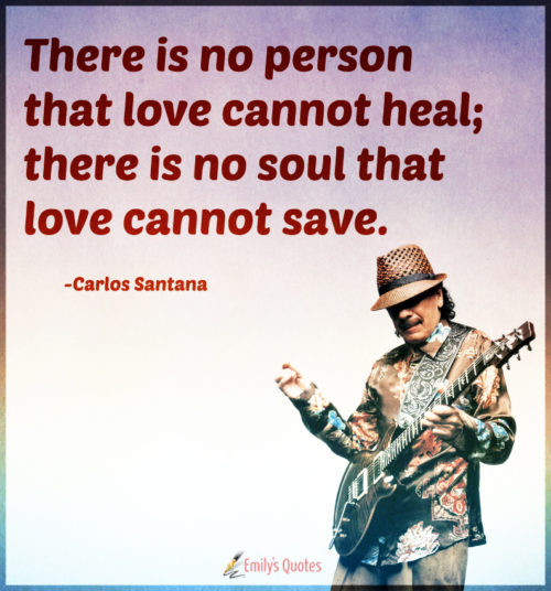There is no person that love cannot heal; there is no soul