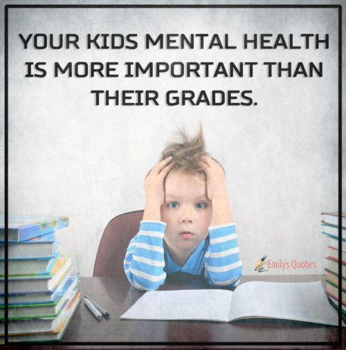 Your kids mental health is more important than their grades.