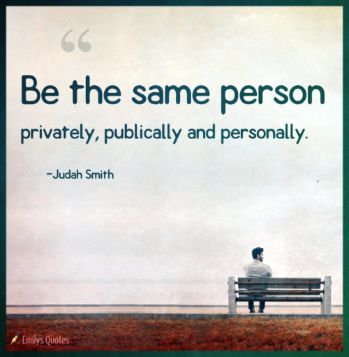 Be the same person privately, publically and personally.