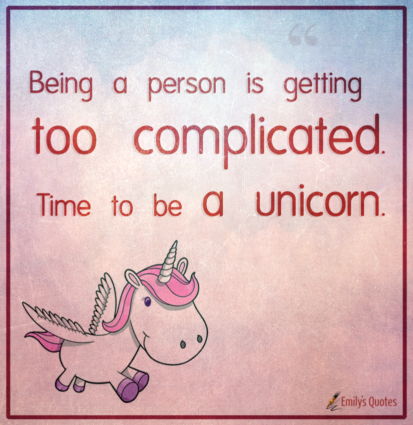 Being a person is getting too complicated. Time to be a unicorn.