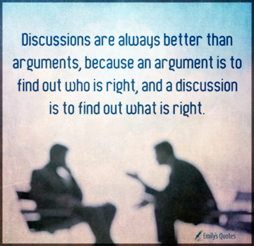 Discussions are always better than arguments, because an argument
