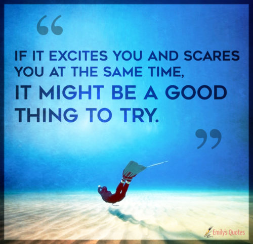 If it excites you and scares you at the same time, it might