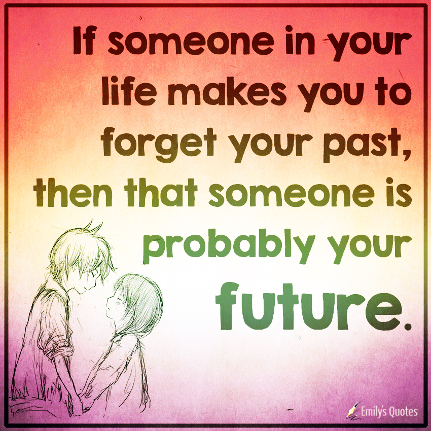 If someone in your life makes you to forget your past, then that