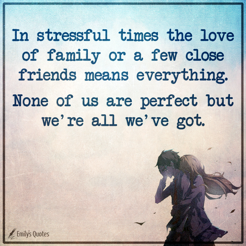 In stressful times the love of family or a few close friends means