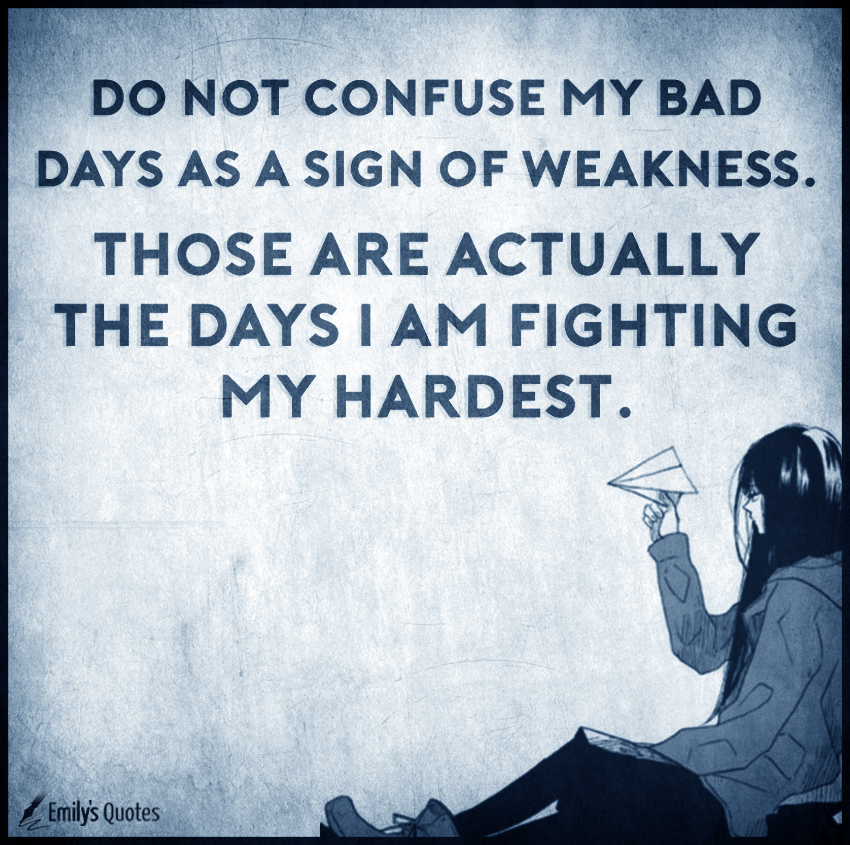 Do not confuse my bad days as a sign of weakness. Those are