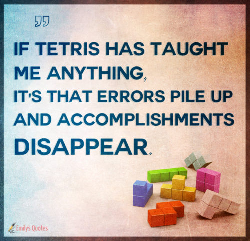 If Tetris has taught me anything, it's that errors pile up and