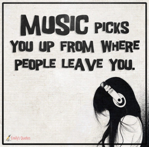 Music picks you up from where people leave you.