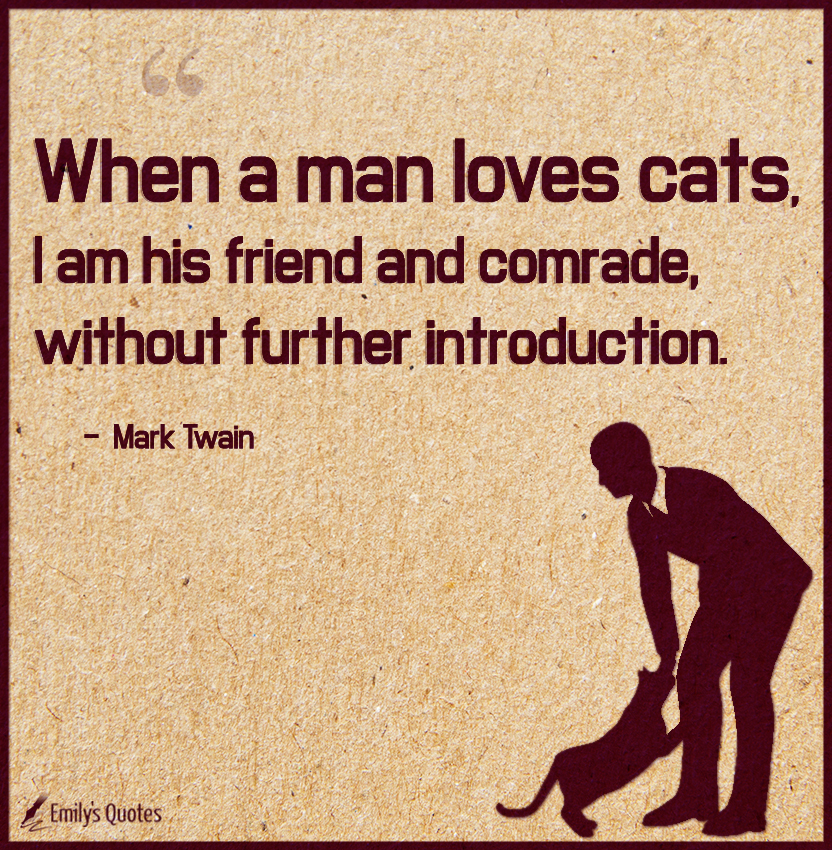 When a man loves cats, I am his friend and comrade, without further introduction.