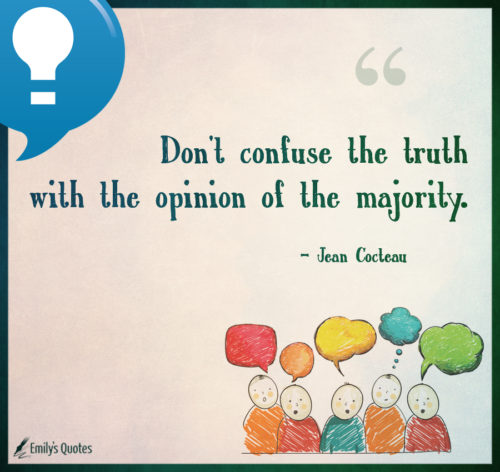 Don't confuse the truth with the opinion of the majority.