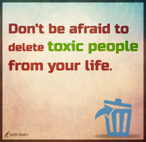 Don't be afraid to delete toxic people from your life.