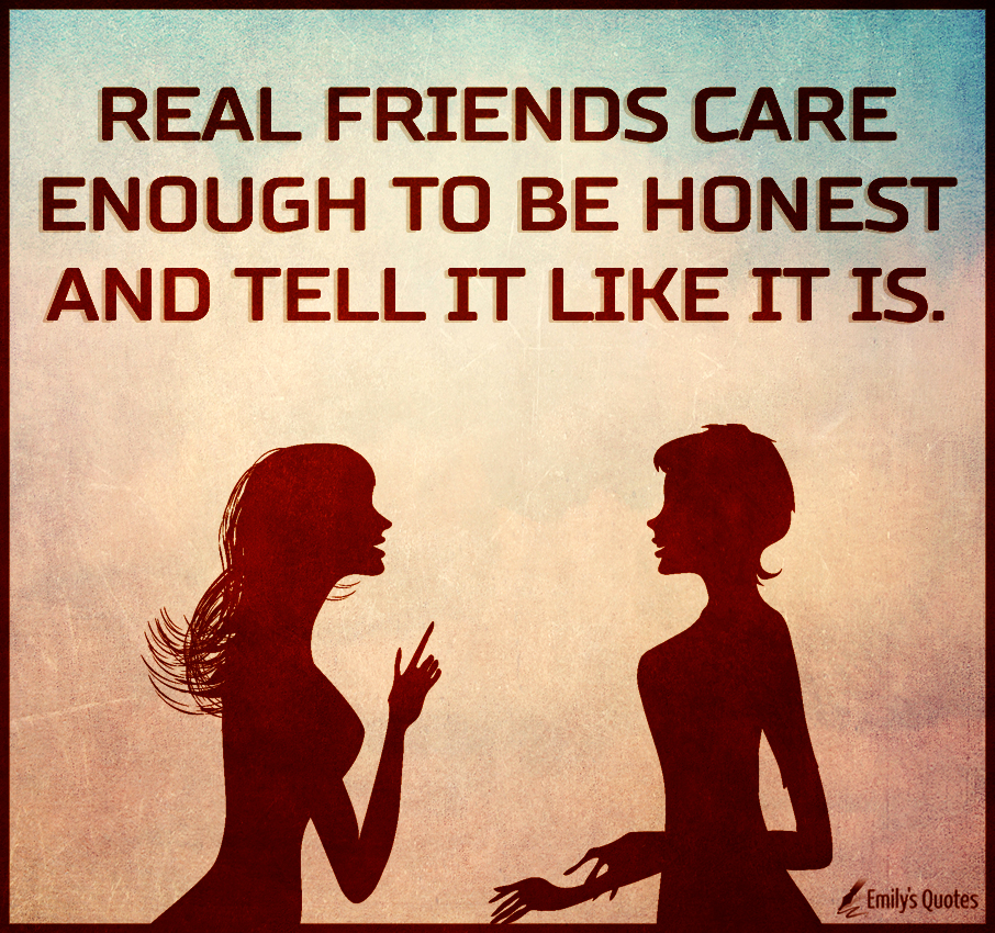 Real friends care enough to be honest and tell it like it is.