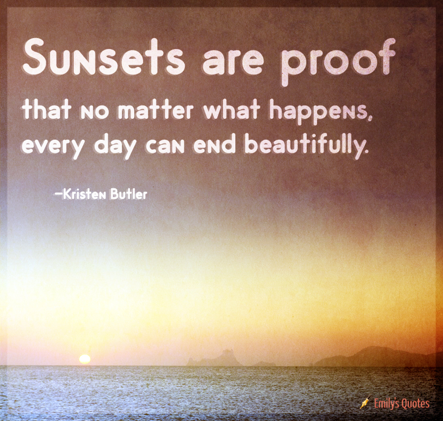 Sunsets Are Proof That No Matter What Happens, Every Day. U201c