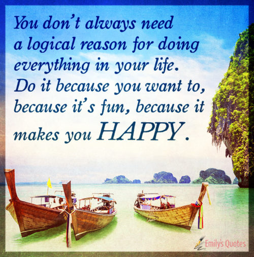 You don't always need a logical reason for doing everything in your life.