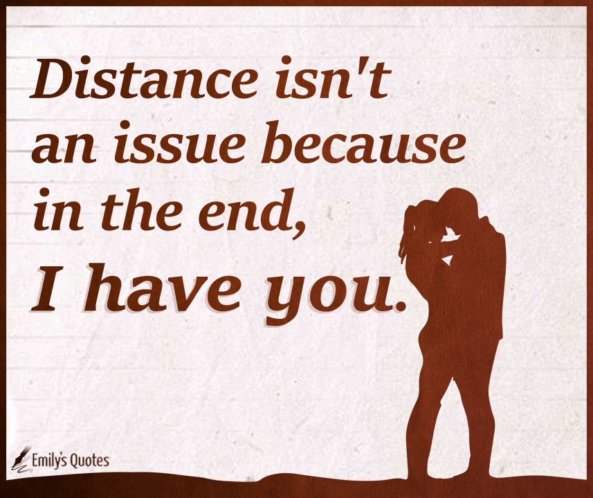 Distance isn't an issue because in the end, I have you.