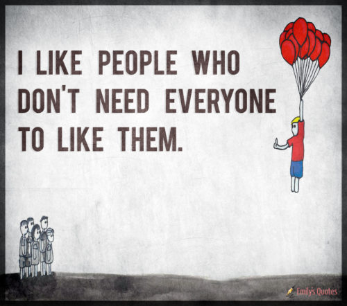 I like people who don't need everyone to like them.