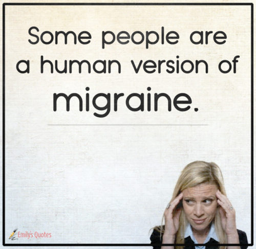 Some people are a human version of migraine.