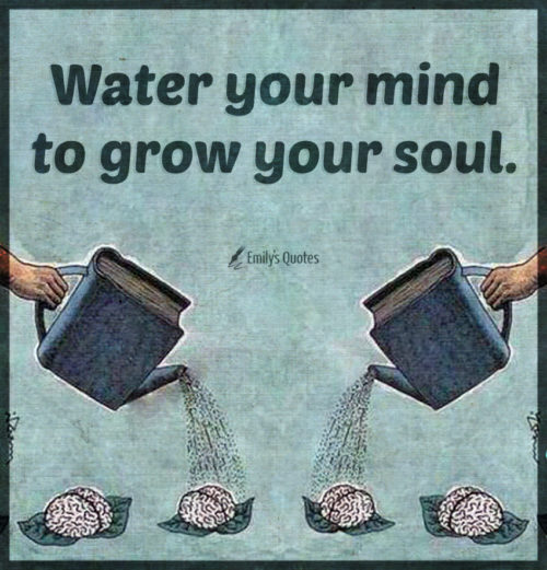 Water your mind to grow your soul.