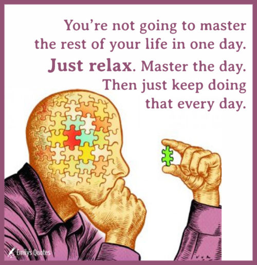 You're not going to master the rest of your life in one day. Just relax.
