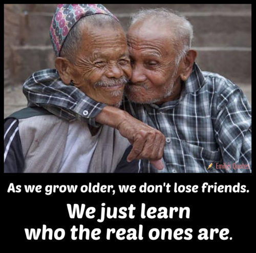 As we grow older, we don't lose friends. We just learn who the real ones are.