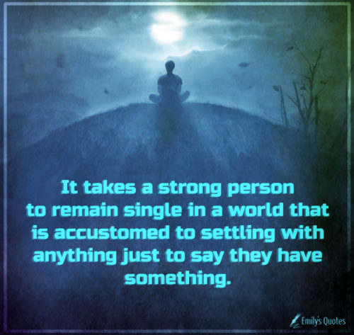It takes a strong person to remain single in a world that is