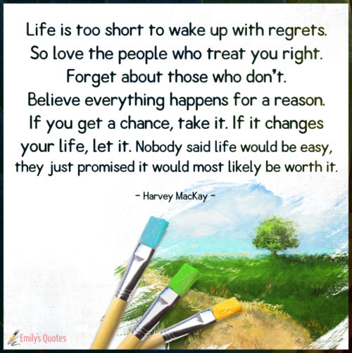 Life is too short to wake up with regrets. So love the people who treat you