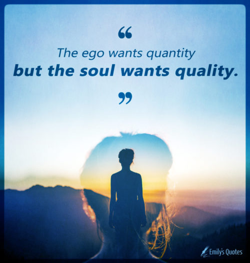 The ego wants quantity but the soul wants quality.